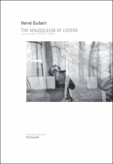 Hervé Guilbert, The Mausoleum of Lovers: Journals 1976-1991, trans. Nathanaël (Nightboat Books, 2014).